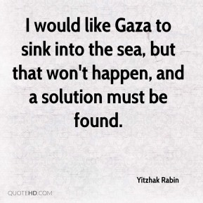 I would like Gaza to sink into the sea, but that won't happen, and a solution must be found.