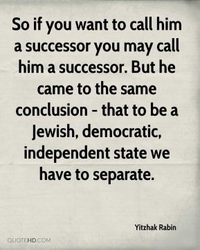 So if you want to call him a successor you may call him a successor. But he came to the same conclusion - that to be a Jewish, democratic, independent state we have to separate.
