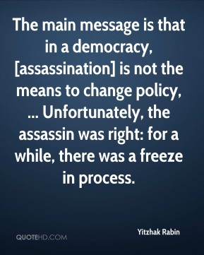 Yitzhak Rabin  - The main message is that in a democracy, [assassination] is not the means to change policy, ... Unfortunately, the assassin was right: for a while, there was a freeze in process.