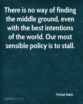 Yitzhak Rabin  - There is no way of finding the middle ground, even with the best intentions of the world. Our most sensible policy is to stall.