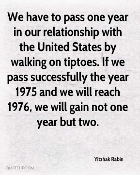We have to pass one year in our relationship with the United States by walking on tiptoes. If we pass successfully the year 1975 and we will reach 1976, we will gain not one year but two.