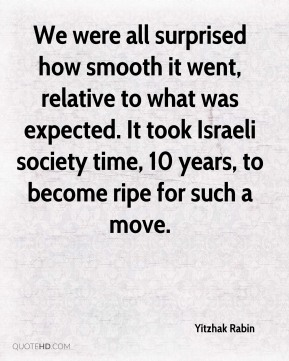 We were all surprised how smooth it went, relative to what was expected. It took Israeli society time, 10 years, to become ripe for such a move.