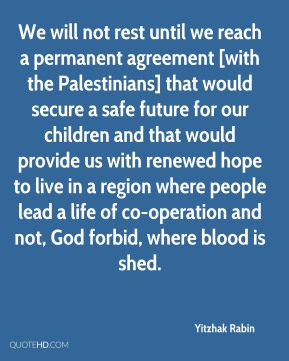We will not rest until we reach a permanent agreement [with the Palestinians] that would secure a safe future for our children and that would provide us with renewed hope to live in a region where people lead a life of co-operation and not, God forbid, where blood is shed.