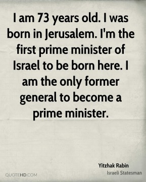 I am 73 years old. I was born in Jerusalem. I'm the first prime minister of Israel to be born here. I am the only former general to become a prime minister.