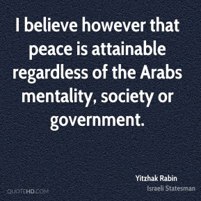 Yitzhak Rabin - I believe however that peace is attainable regardless of the Arabs mentality, society or government.