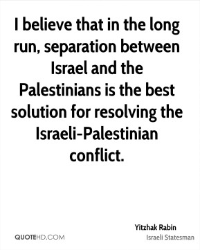 Yitzhak Rabin - I believe that in the long run, separation between Israel and the Palestinians is the best solution for resolving the Israeli-Palestinian conflict.