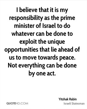 I believe that it is my responsibility as the prime minister of Israel to do whatever can be done to exploit the unique opportunities that lie ahead of us to move towards peace. Not everything can be done by one act.
