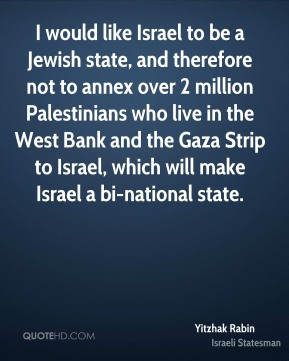 I would like Israel to be a Jewish state, and therefore not to annex over 2 million Palestinians who live in the West Bank and the Gaza Strip to Israel, which will make Israel a bi-national state.
