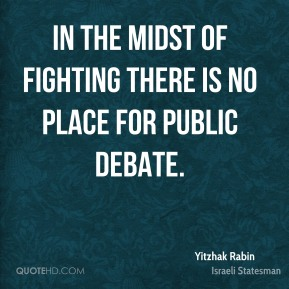 Yitzhak Rabin - In the midst of fighting there is no place for public debate.