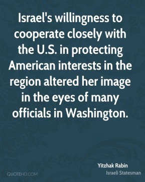 Yitzhak Rabin - Israel's willingness to cooperate closely with the U.S. in protecting American interests in the region altered her image in the eyes of many officials in Washington.