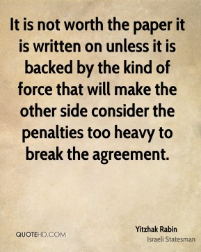 Yitzhak Rabin - It is not worth the paper it is written on unless it is backed by the kind of force that will make the other side consider the penalties too heavy to break the agreement.