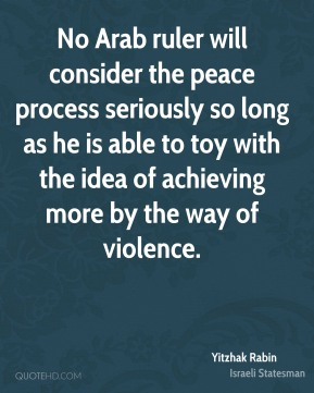 No Arab ruler will consider the peace process seriously so long as he is able to toy with the idea of achieving more by the way of violence.