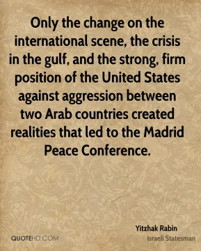 Yitzhak Rabin - Only the change on the international scene, the crisis in the gulf, and the strong, firm position of the United States against aggression between two Arab countries created realities that led to the Madrid Peace Conference.