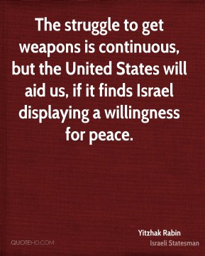 Yitzhak Rabin - The struggle to get weapons is continuous, but the United States will aid us, if it finds Israel displaying a willingness for peace.
