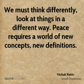 Yitzhak Rabin - We must think differently, look at things in a different way. Peace requires a world of new concepts, new definitions.