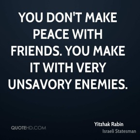 You don't make peace with friends. You make it with very unsavory enemies.