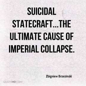 Zbigniew Brzezinski  - suicidal statecraft...the ultimate cause of imperial collapse.