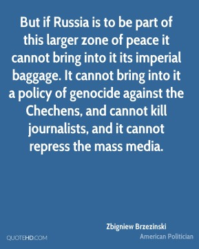 Zbigniew Brzezinski - But if Russia is to be part of this larger zone of peace it cannot bring into it its imperial baggage. It cannot bring into it a policy of genocide against the Chechens, and cannot kill journalists, and it cannot repress the mass media.