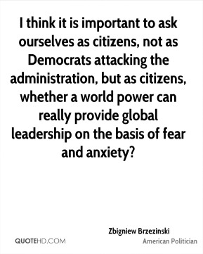 Zbigniew Brzezinski - I think it is important to ask ourselves as citizens, not as Democrats attacking the administration, but as citizens, whether a world power can really provide global leadership on the basis of fear and anxiety?