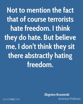 Zbigniew Brzezinski - Not to mention the fact that of course terrorists hate freedom. I think they do hate. But believe me, I don't think they sit there abstractly hating freedom.