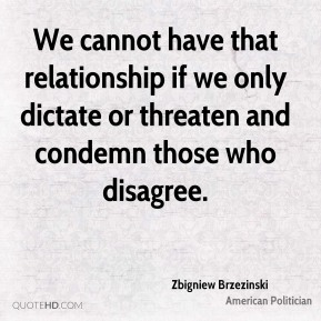 Zbigniew Brzezinski - We cannot have that relationship if we only dictate or threaten and condemn those who disagree.