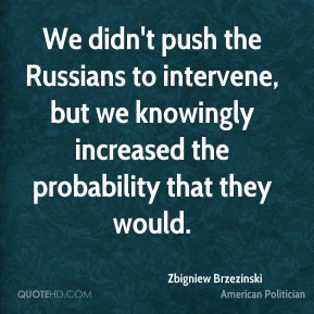 Zbigniew Brzezinski - We didn't push the Russians to intervene, but we knowingly increased the probability that they would.