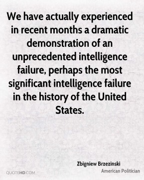 Zbigniew Brzezinski - We have actually experienced in recent months a dramatic demonstration of an unprecedented intelligence failure, perhaps the most significant intelligence failure in the history of the United States.