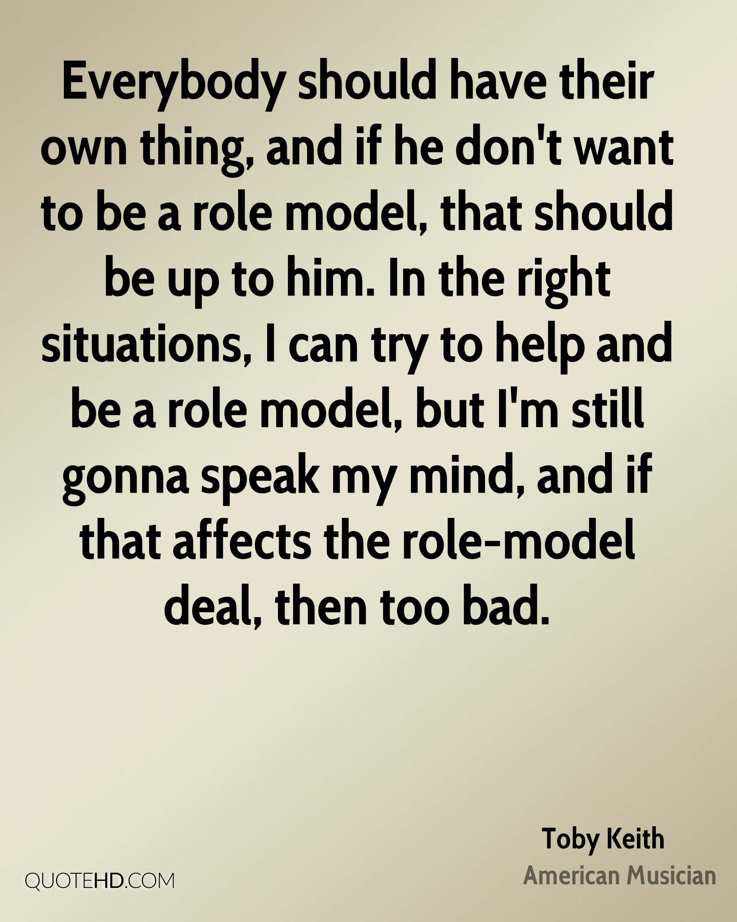 Everybody should have their own thing, and if he don't want to be a role model, that should be up to him. In the right situations, I can try to help and be a role model, but I'm still gonna speak my mind, and if that affects the role-model deal, then too bad.