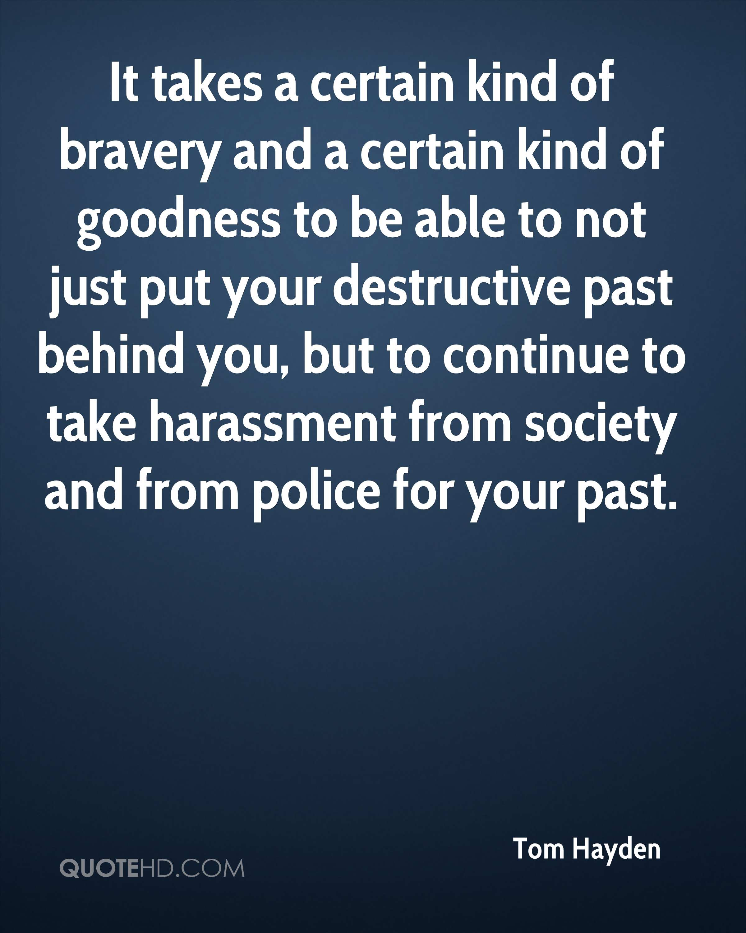 It takes a certain kind of bravery and a certain kind of goodness to be able to not just put your destructive past behind you, but to continue to take harassment from society and from police for your past.
