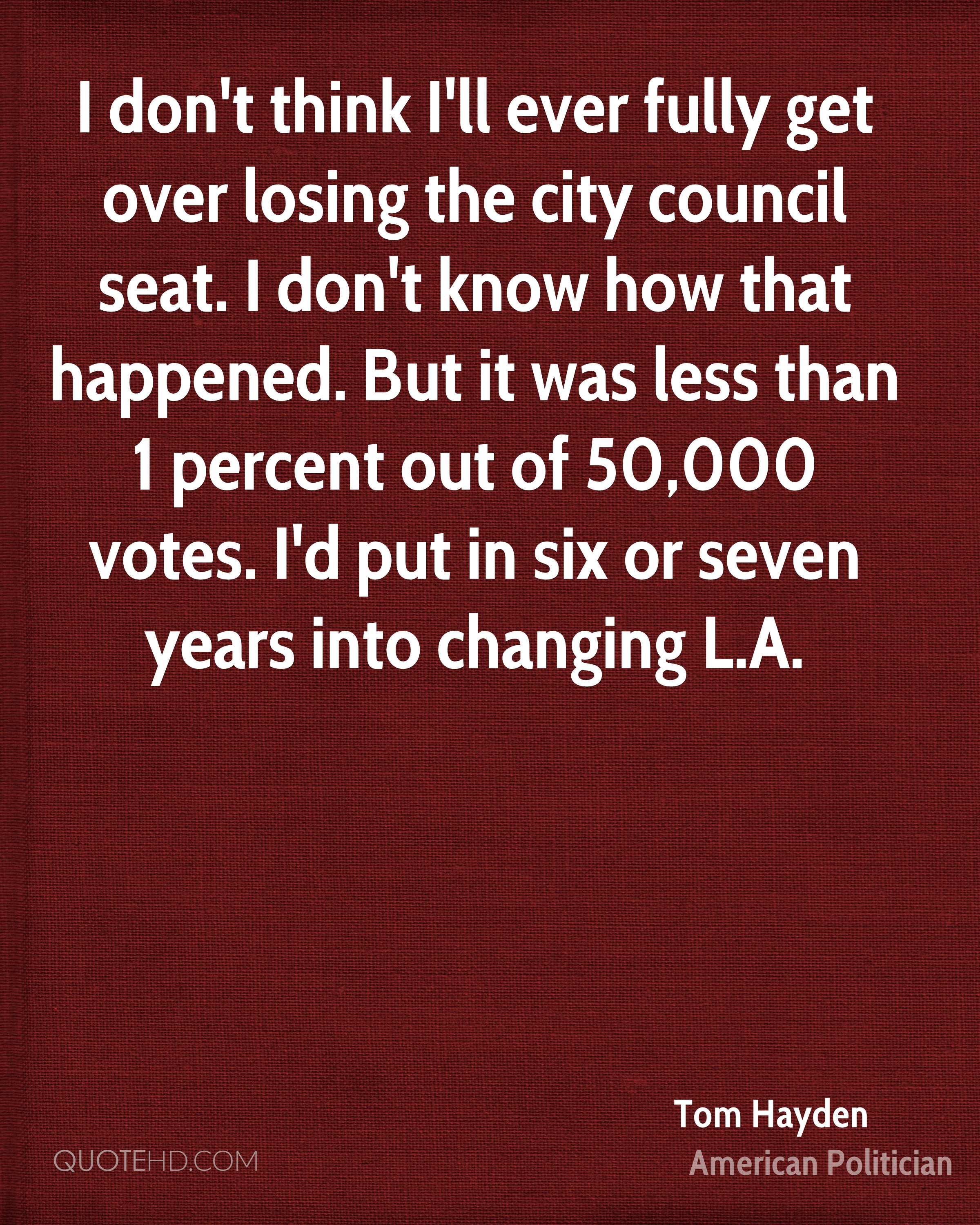 I don't think I'll ever fully get over losing the city council seat. I don't know how that happened. But it was less than 1 percent out of 50,000 votes. I'd put in six or seven years into changing L.A.
