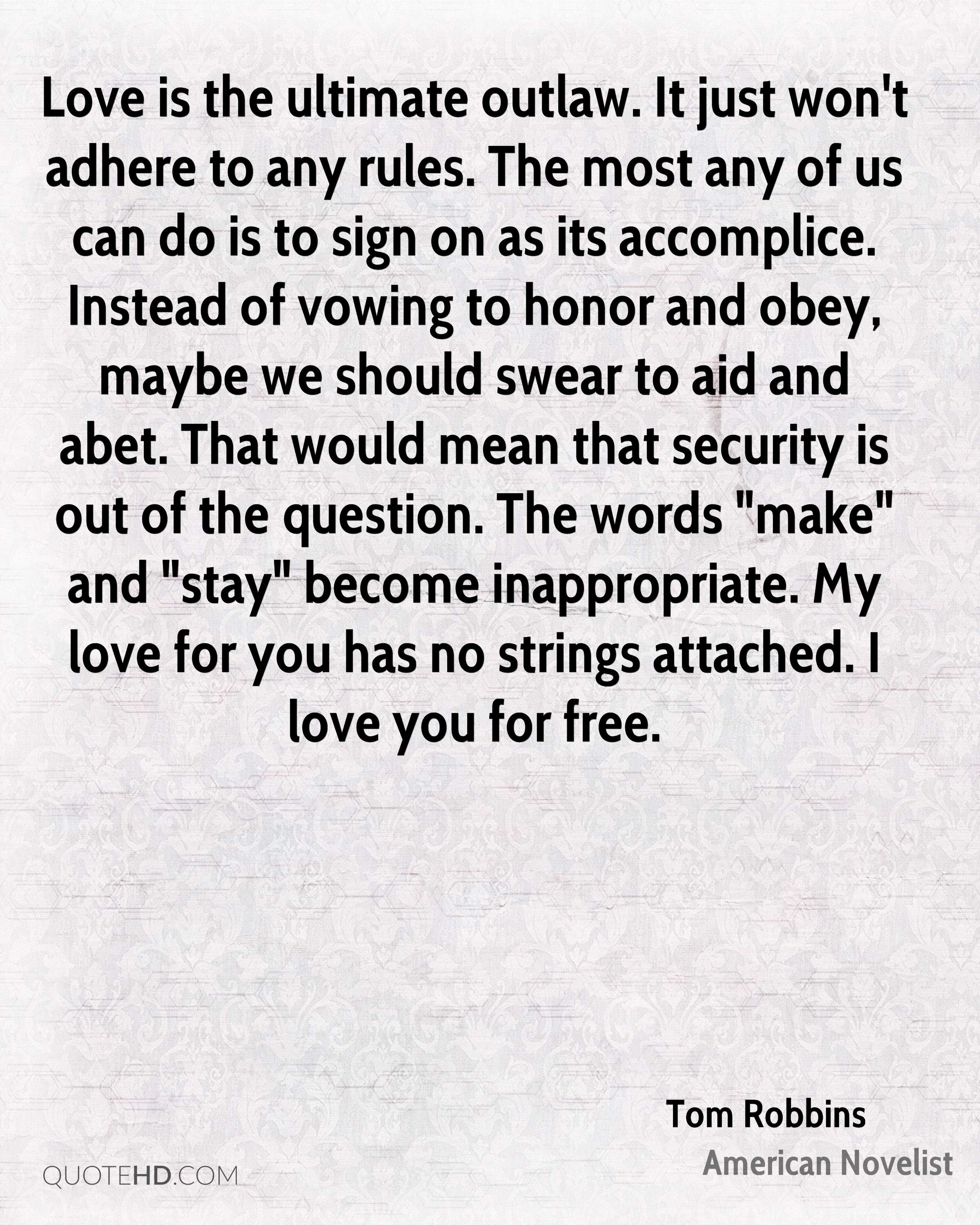 """Love is the ultimate outlaw. It just won't adhere to any rules. The most any of us can do is to sign on as its accomplice. Instead of vowing to honor and obey, maybe we should swear to aid and abet. That would mean that security is out of the question. The words """"make"""" and """"stay"""" become inappropriate. My love for you has no strings attached. I love you for free."""