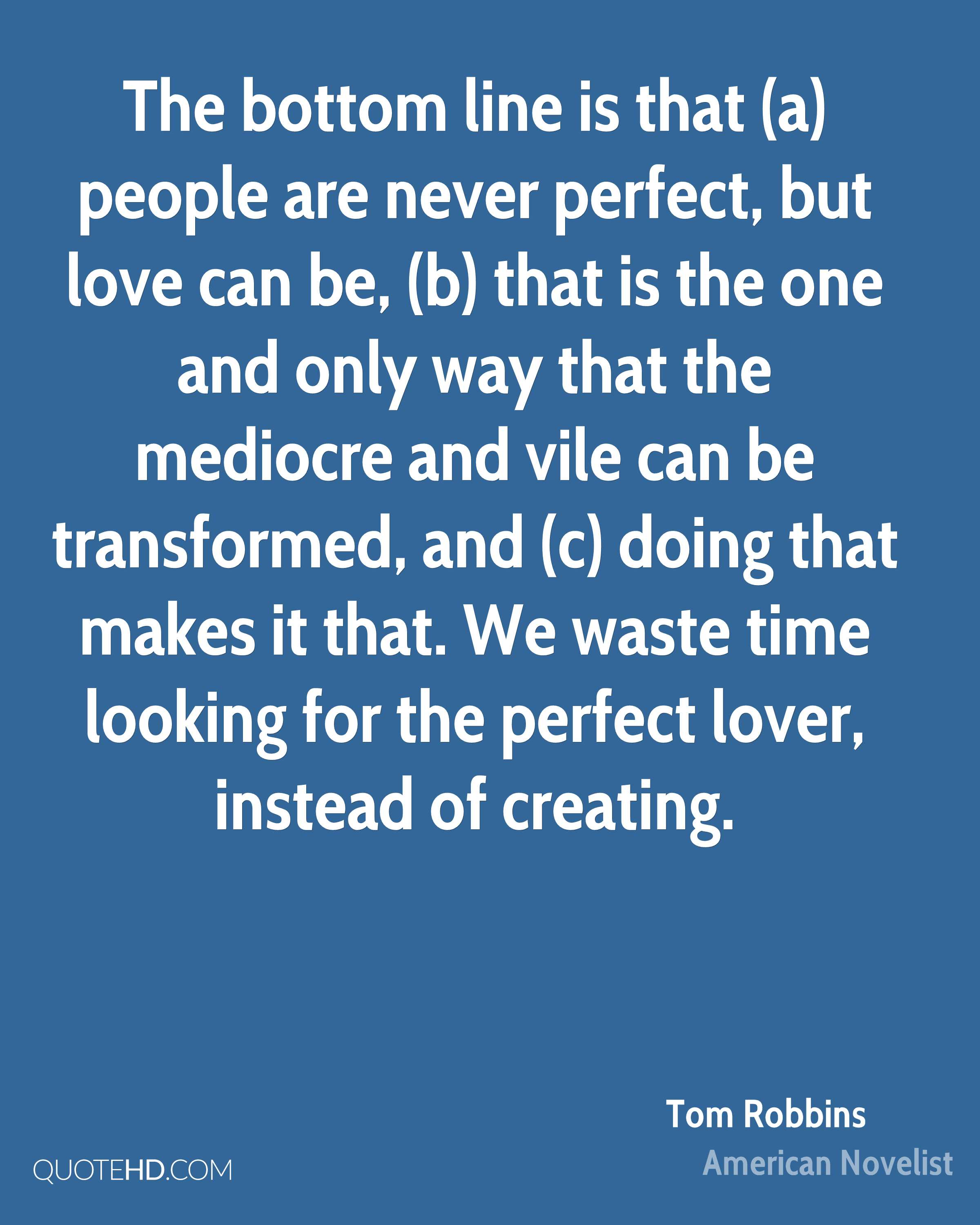 The bottom line is that (a) people are never perfect, but love can be, (b) that is the one and only way that the mediocre and vile can be transformed, and (c) doing that makes it that. We waste time looking for the perfect lover, instead of creating.