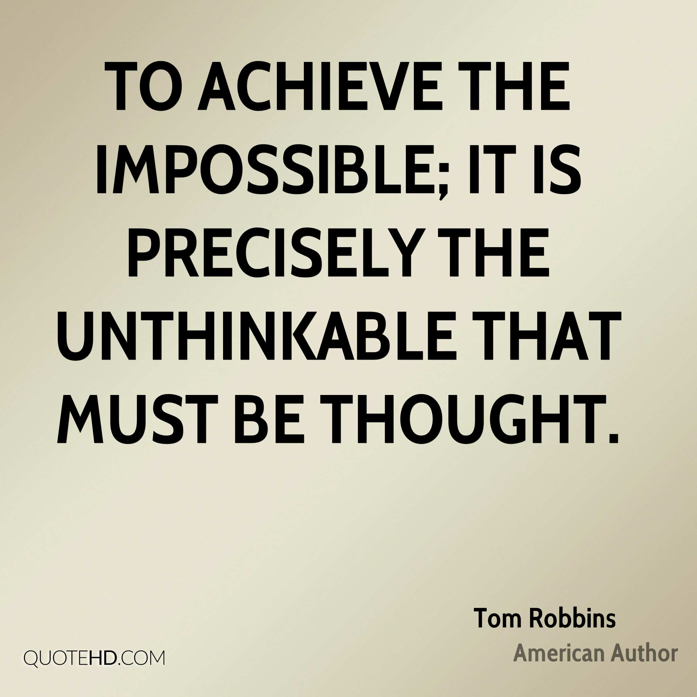 To achieve the impossible; it is precisely the unthinkable that must be thought.