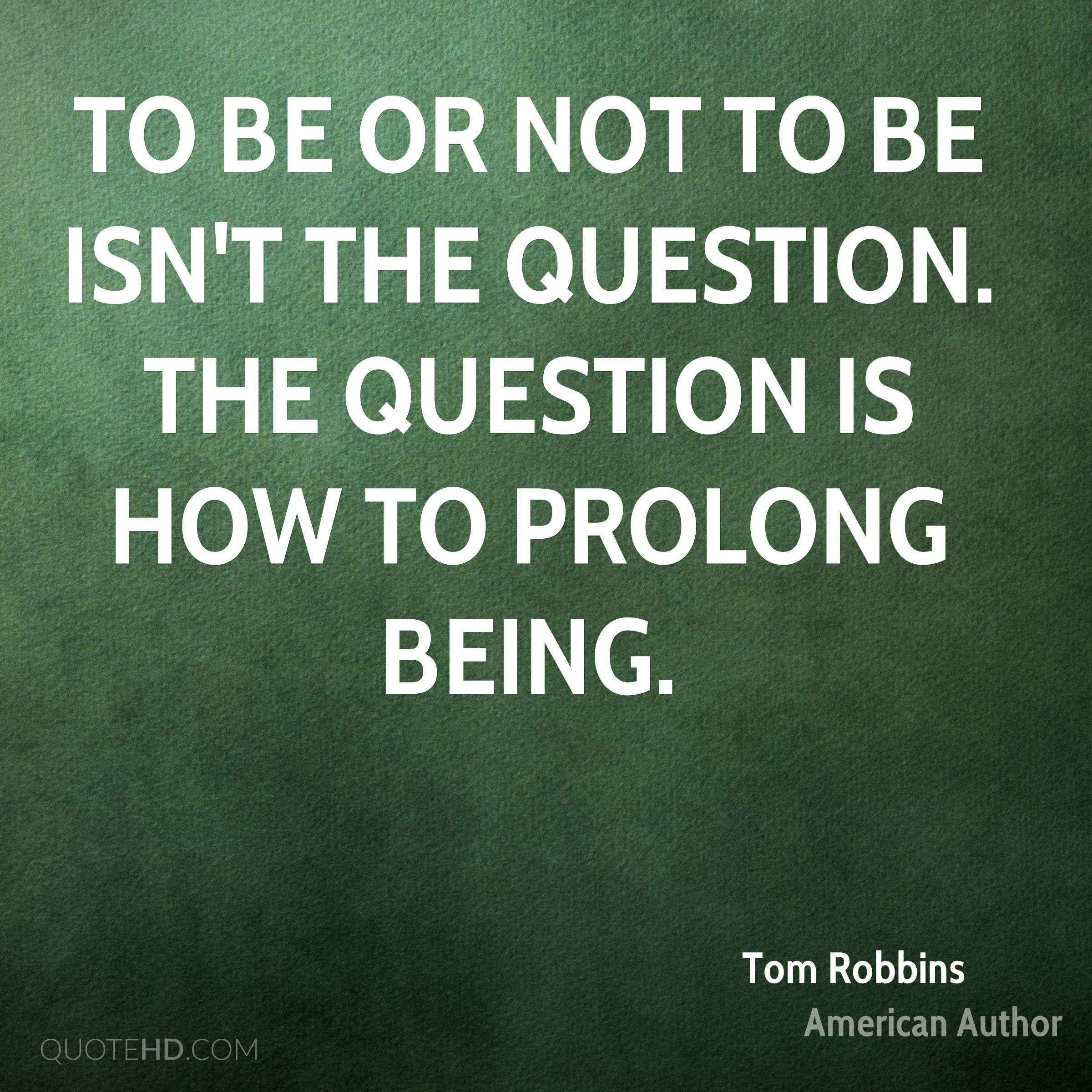 To be or not to be isn't the question. The question is how to prolong being.