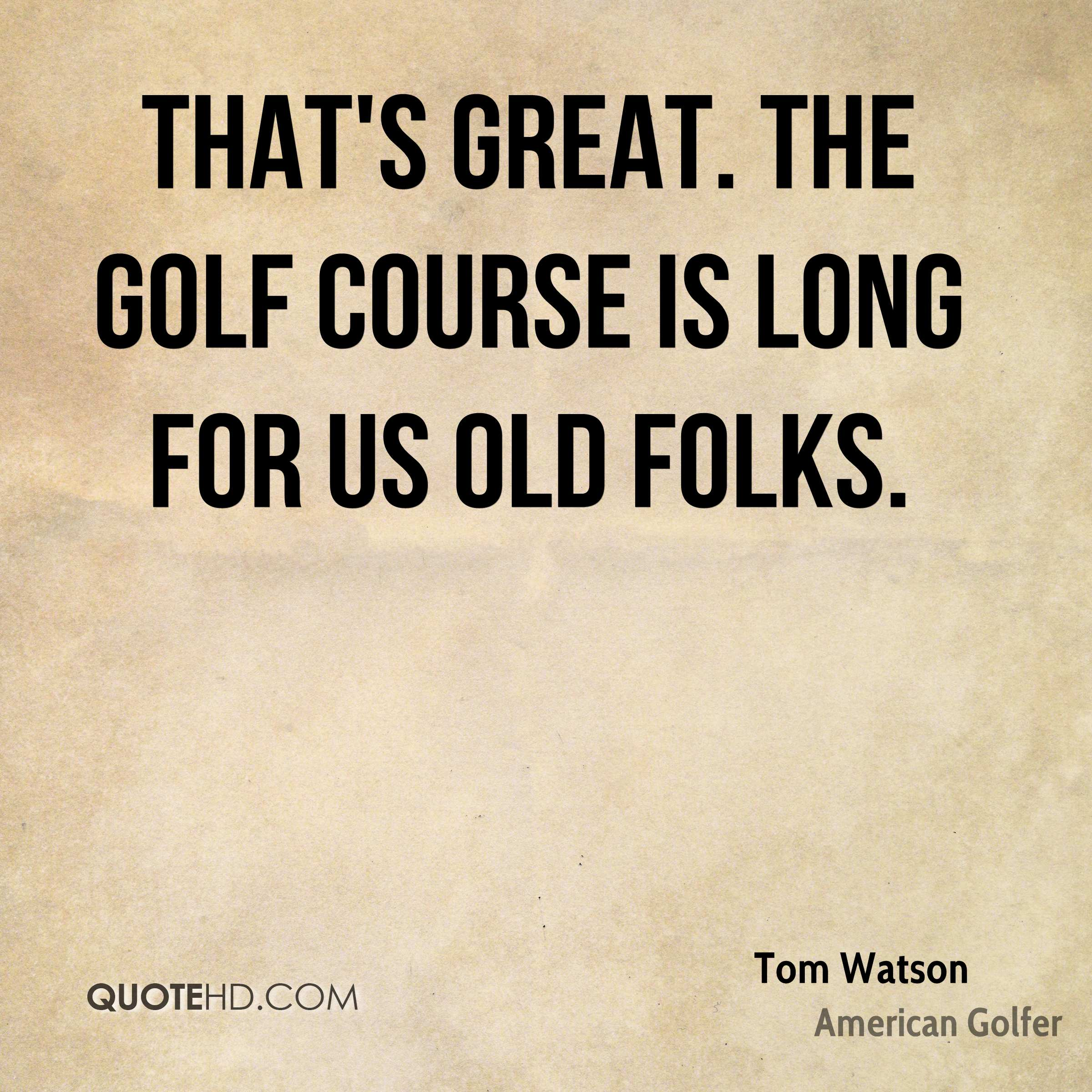 That's great. The golf course is long for us old folks.