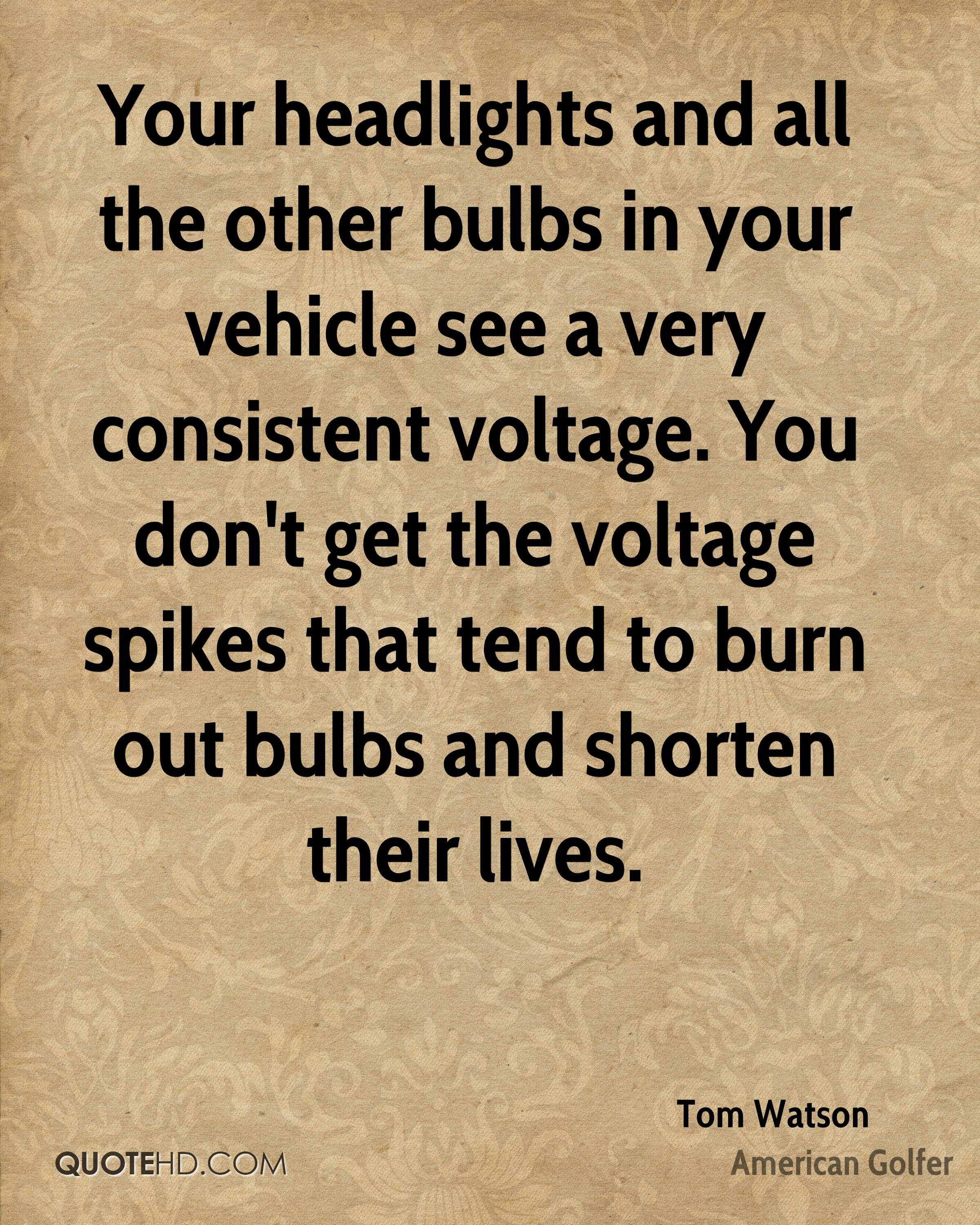 Your headlights and all the other bulbs in your vehicle see a very consistent voltage. You don't get the voltage spikes that tend to burn out bulbs and shorten their lives.