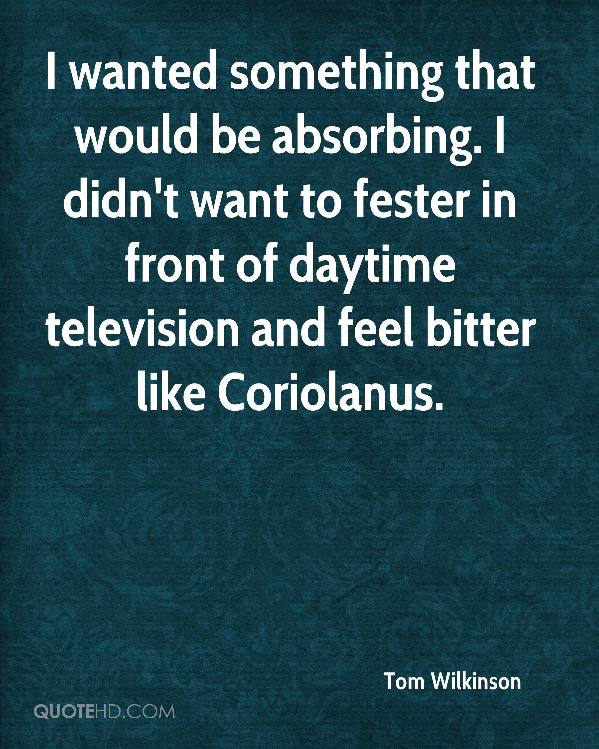 I wanted something that would be absorbing. I didn't want to fester in front of daytime television and feel bitter like Coriolanus.