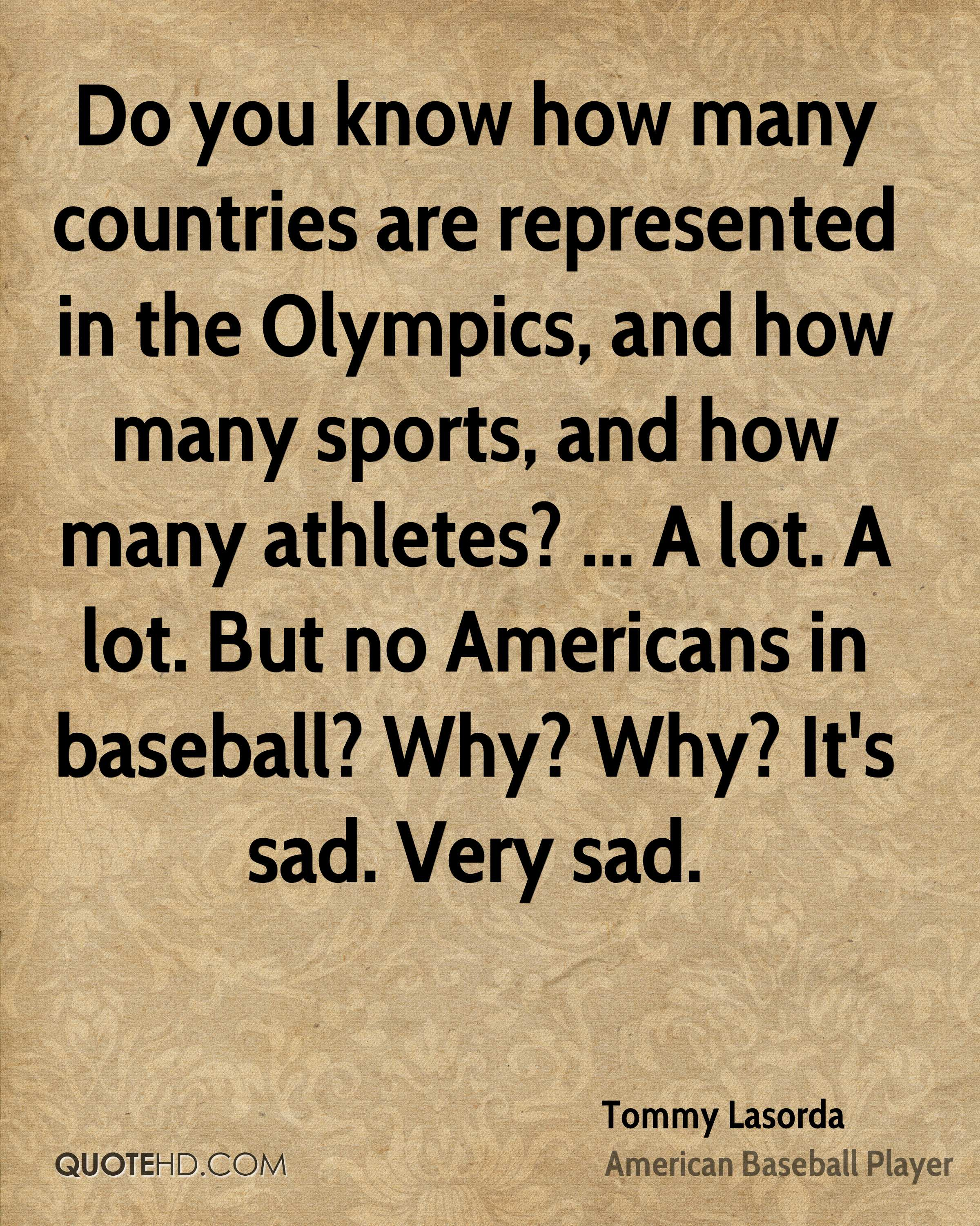 Do you know how many countries are represented in the Olympics, and how many sports, and how many athletes? ... A lot. A lot. But no Americans in baseball? Why? Why? It's sad. Very sad.