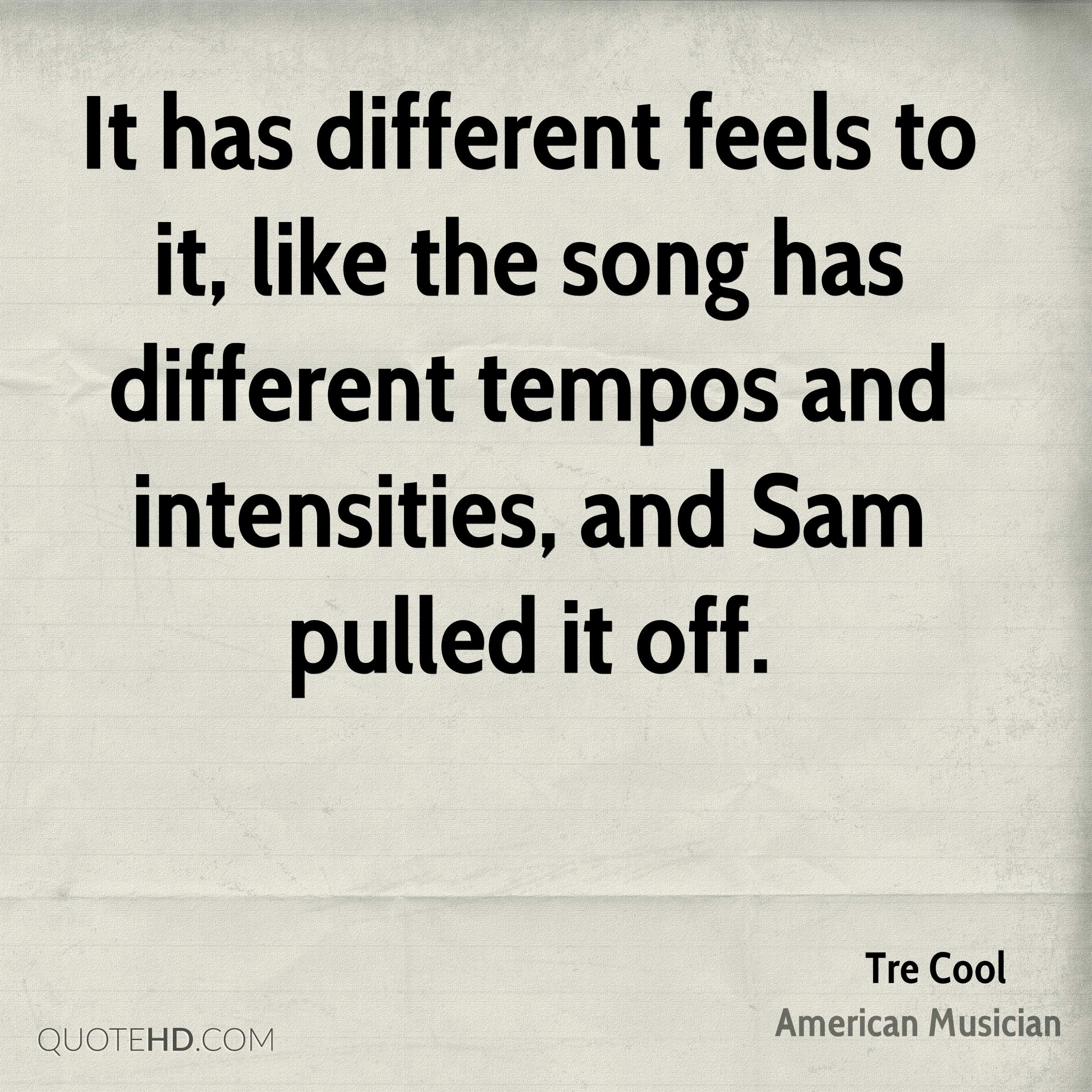 It has different feels to it, like the song has different tempos and intensities, and Sam pulled it off.