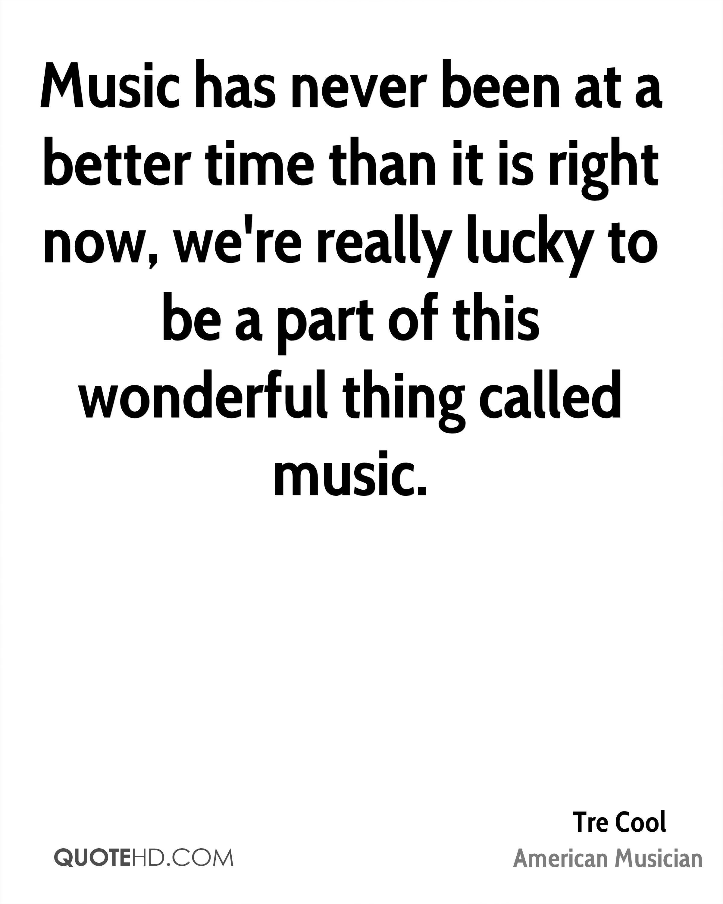 Music has never been at a better time than it is right now, we're really lucky to be a part of this wonderful thing called music.