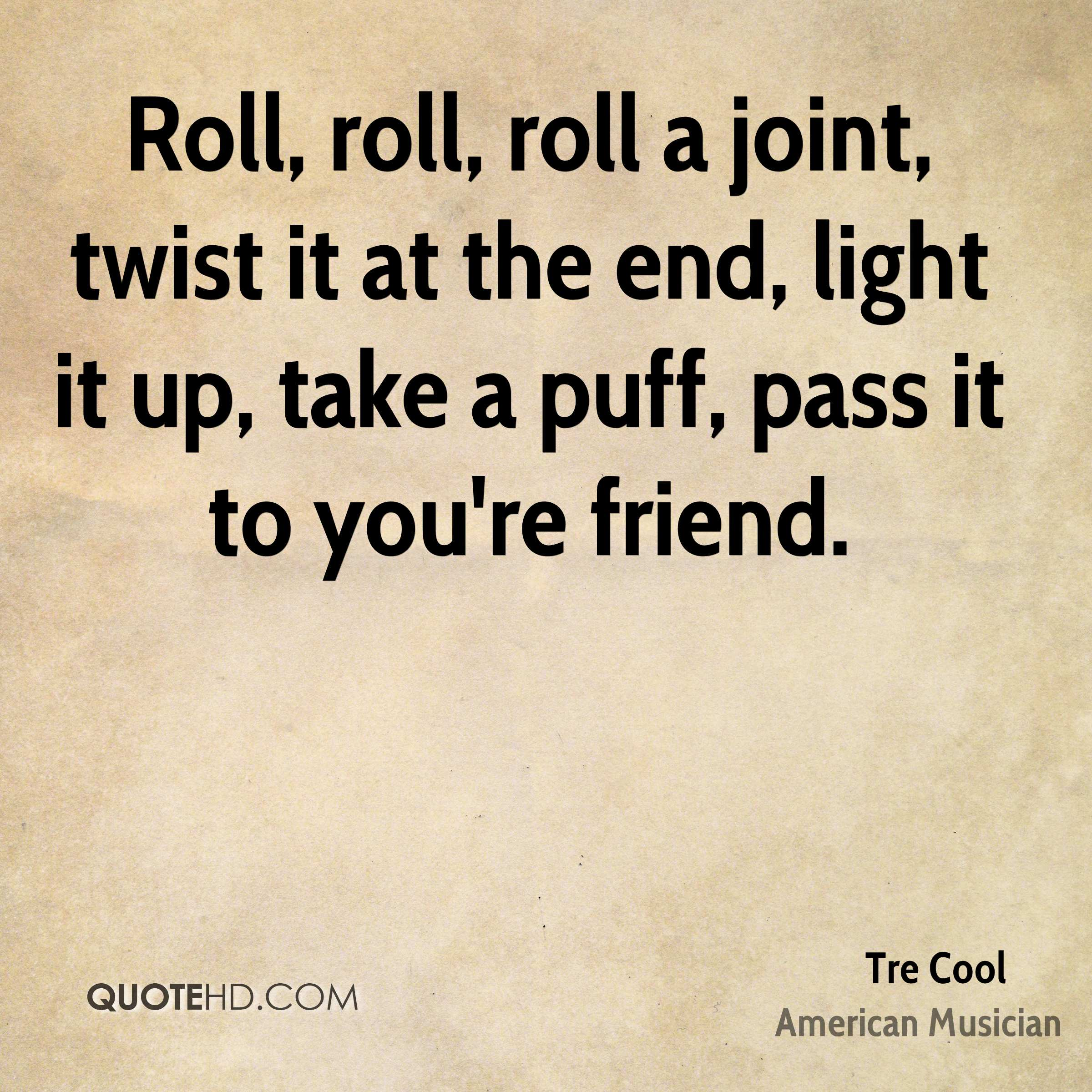 Roll, roll, roll a joint, twist it at the end, light it up, take a puff, pass it to you're friend.