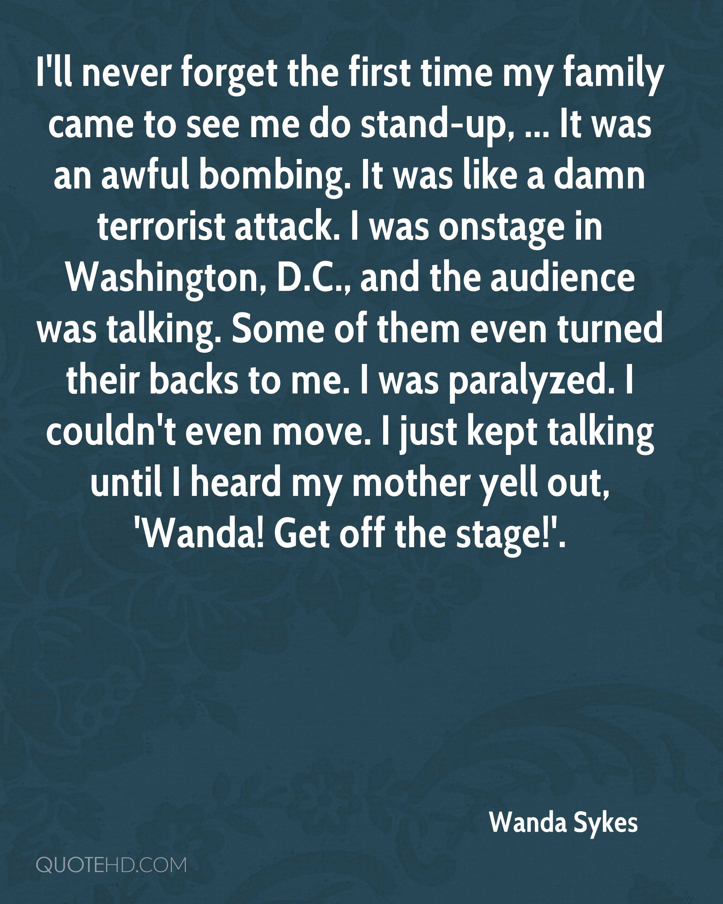 I'll never forget the first time my family came to see me do stand-up, ... It was an awful bombing. It was like a damn terrorist attack. I was onstage in Washington, D.C., and the audience was talking. Some of them even turned their backs to me. I was paralyzed. I couldn't even move. I just kept talking until I heard my mother yell out, 'Wanda! Get off the stage!'.