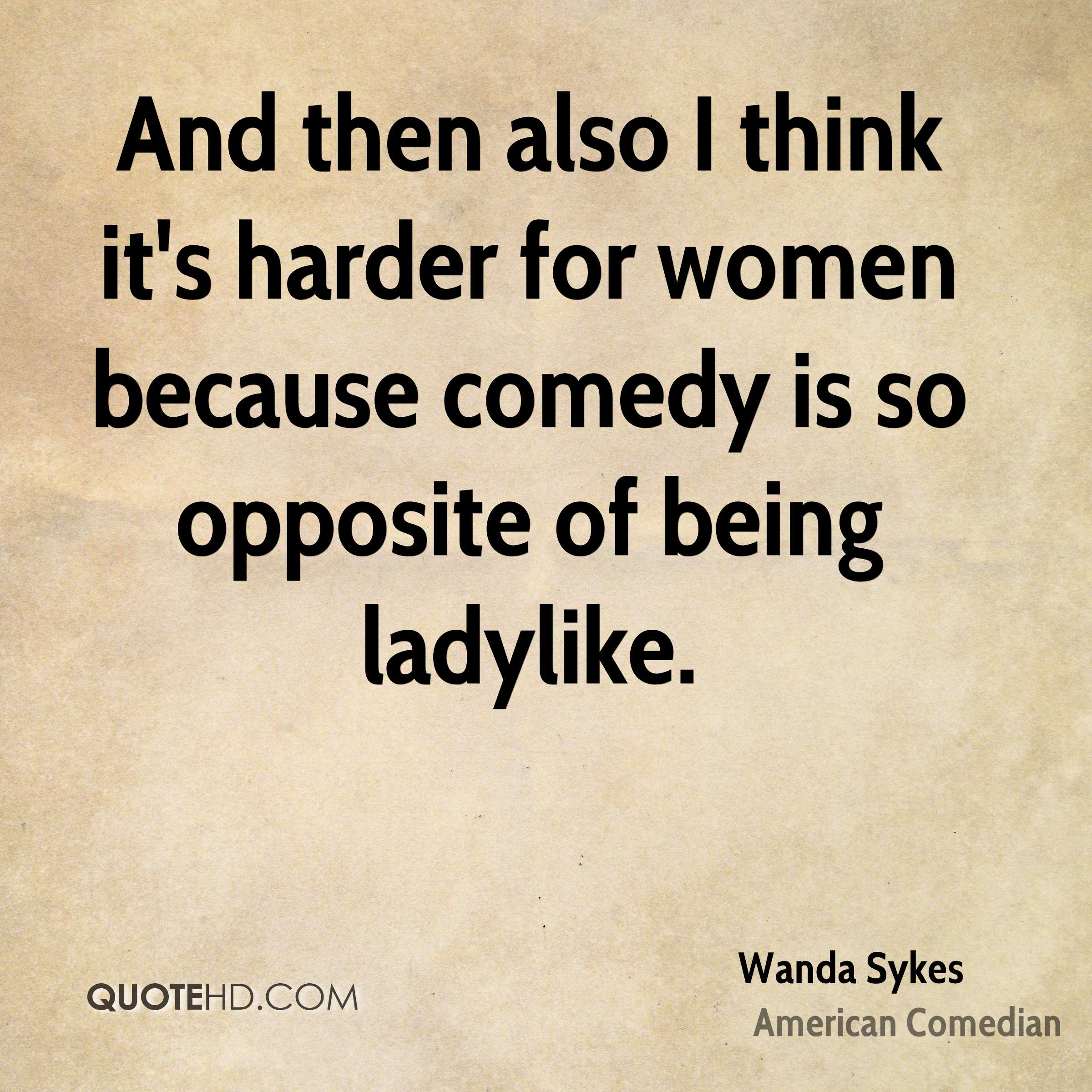 And then also I think it's harder for women because comedy is so opposite of being ladylike.