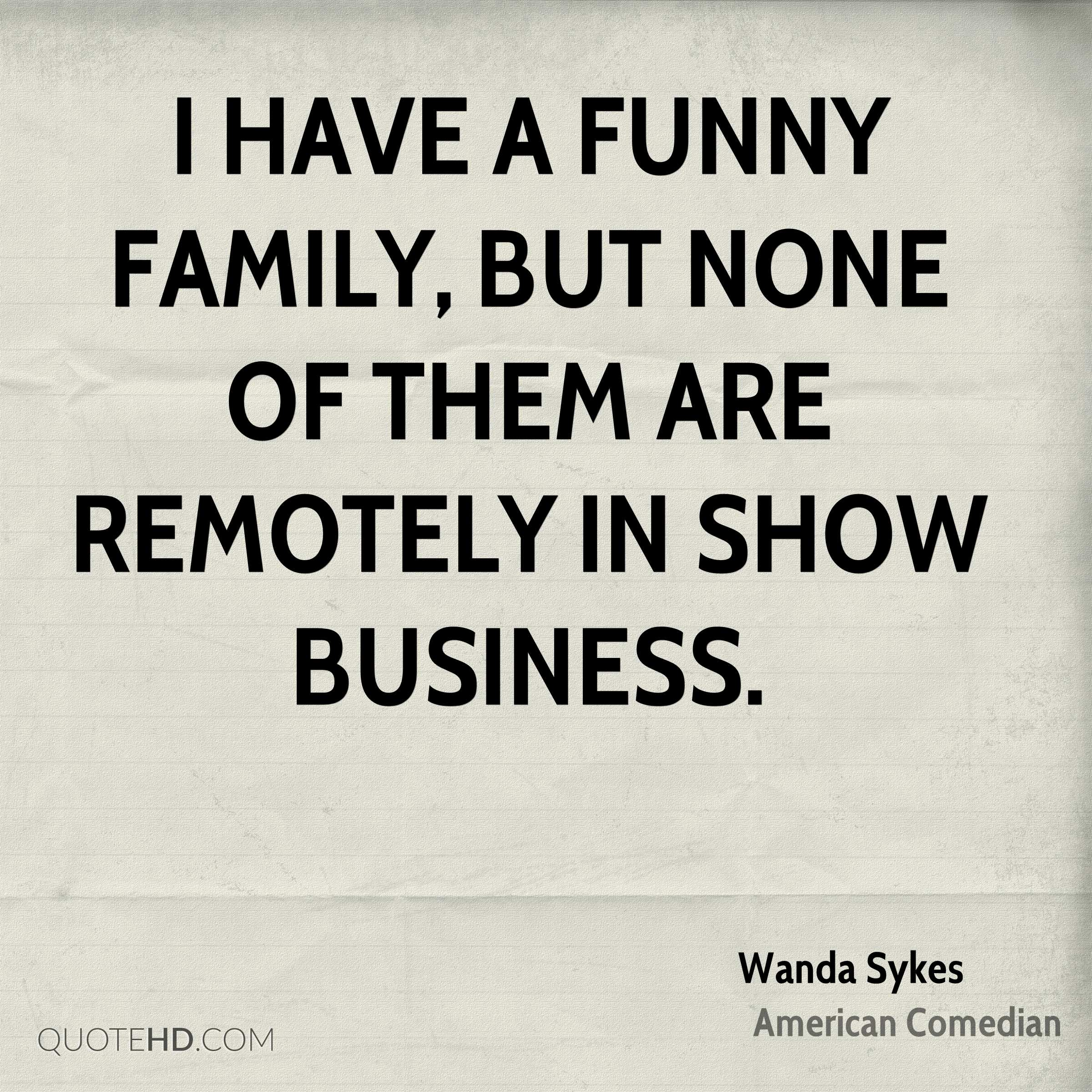 I have a funny family, but none of them are remotely in show business.