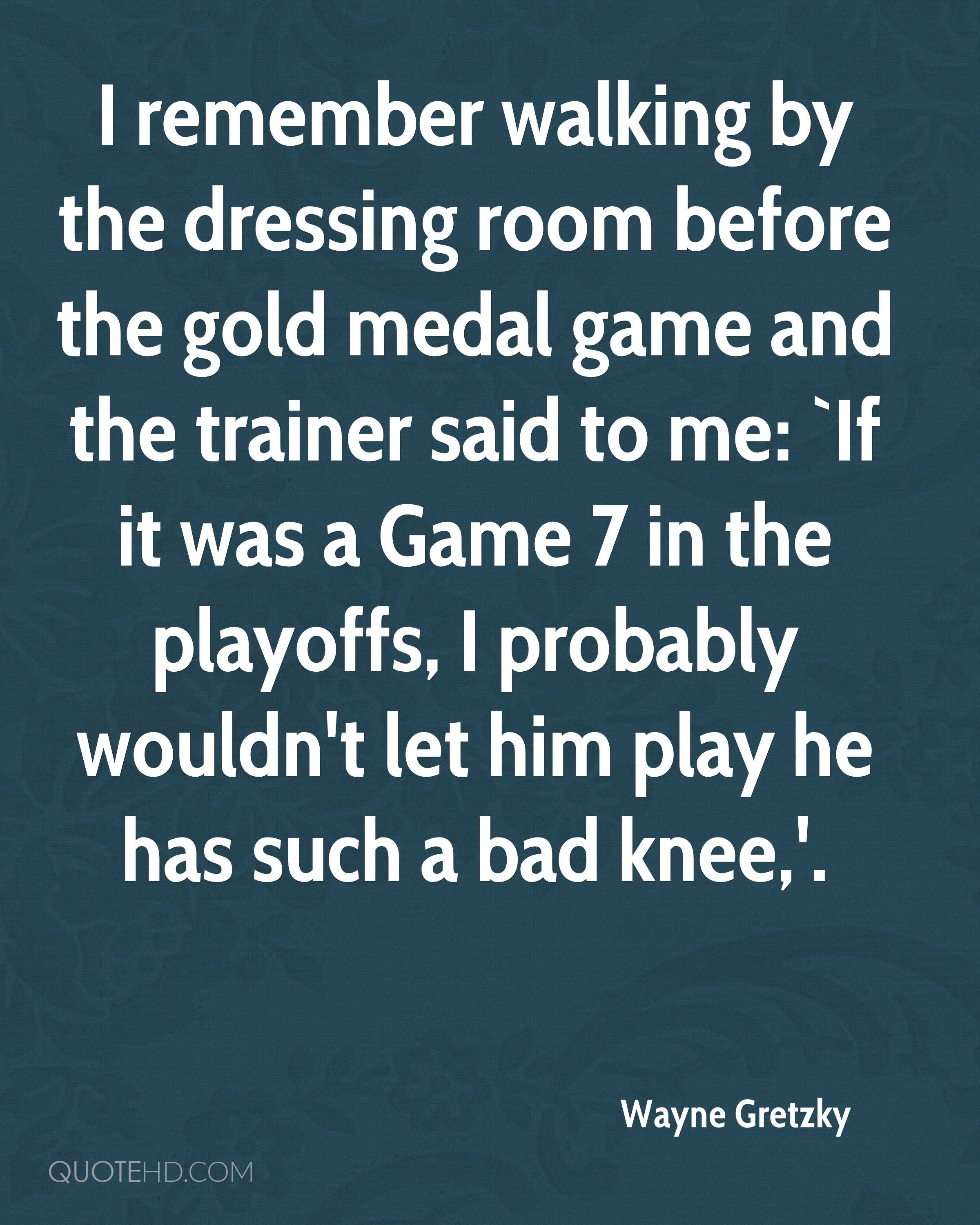I remember walking by the dressing room before the gold medal game and the trainer said to me: `If it was a Game 7 in the playoffs, I probably wouldn't let him play he has such a bad knee,'.