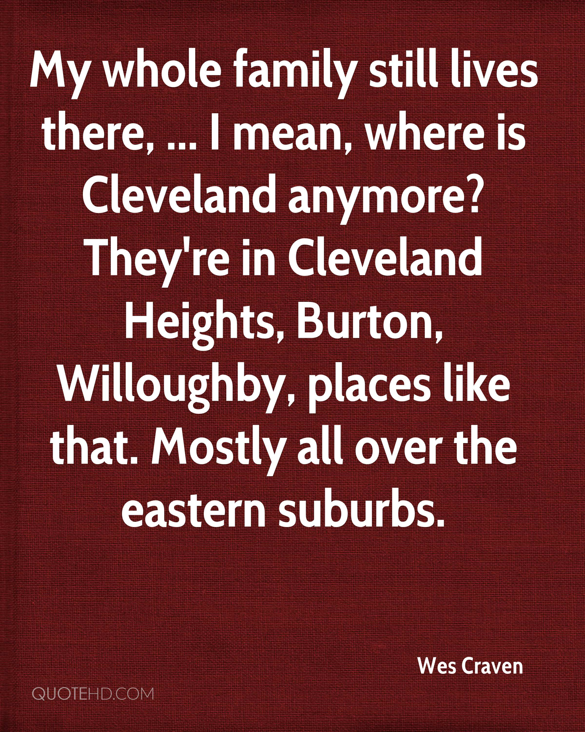 My whole family still lives there, ... I mean, where is Cleveland anymore? They're in Cleveland Heights, Burton, Willoughby, places like that. Mostly all over the eastern suburbs.