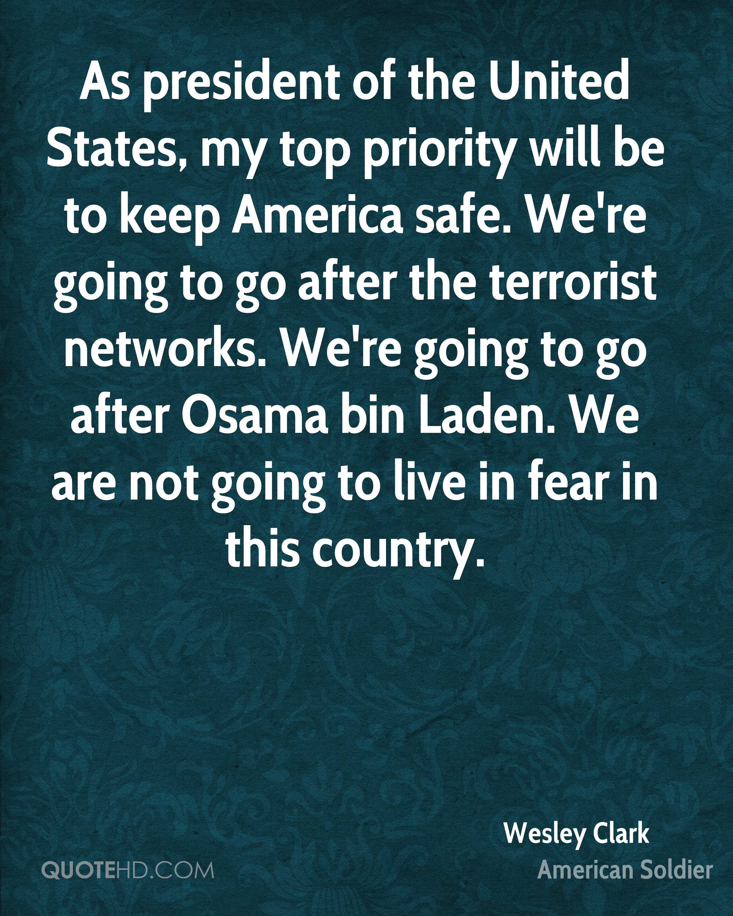 As president of the United States, my top priority will be to keep America safe. We're going to go after the terrorist networks. We're going to go after Osama bin Laden. We are not going to live in fear in this country.