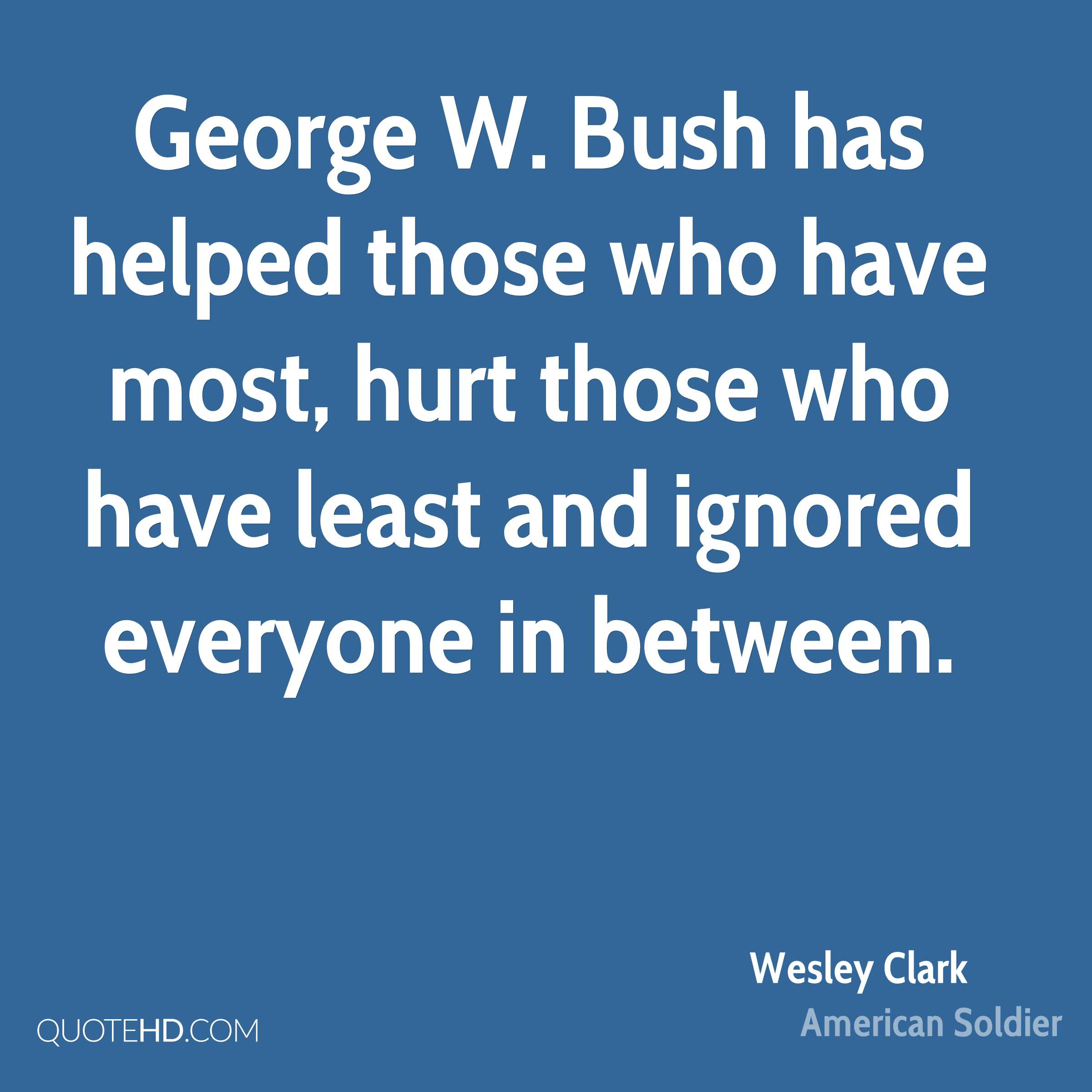 George W. Bush has helped those who have most, hurt those who have least and ignored everyone in between.