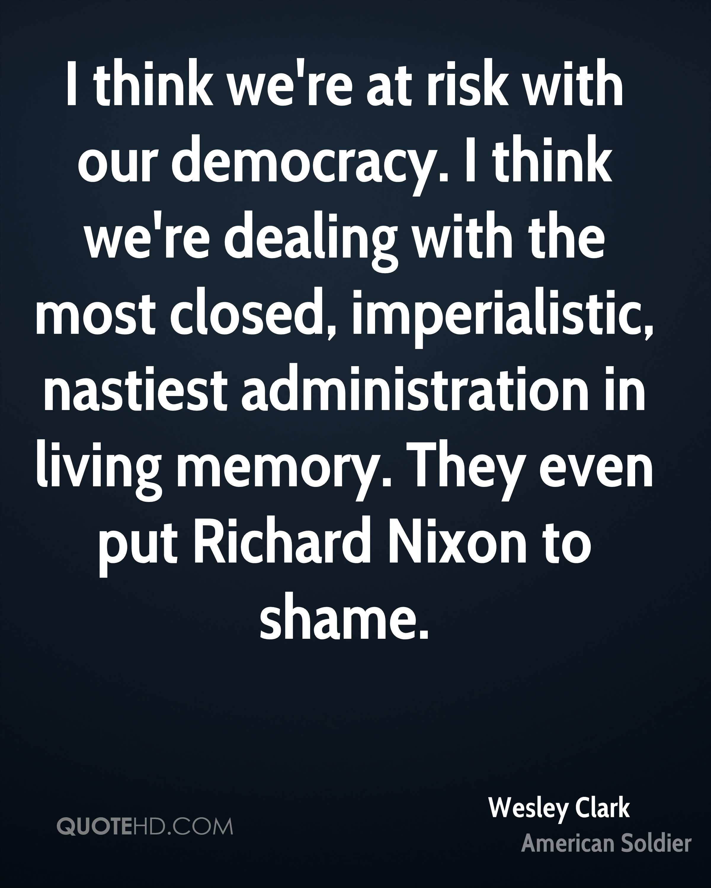 I think we're at risk with our democracy. I think we're dealing with the most closed, imperialistic, nastiest administration in living memory. They even put Richard Nixon to shame.