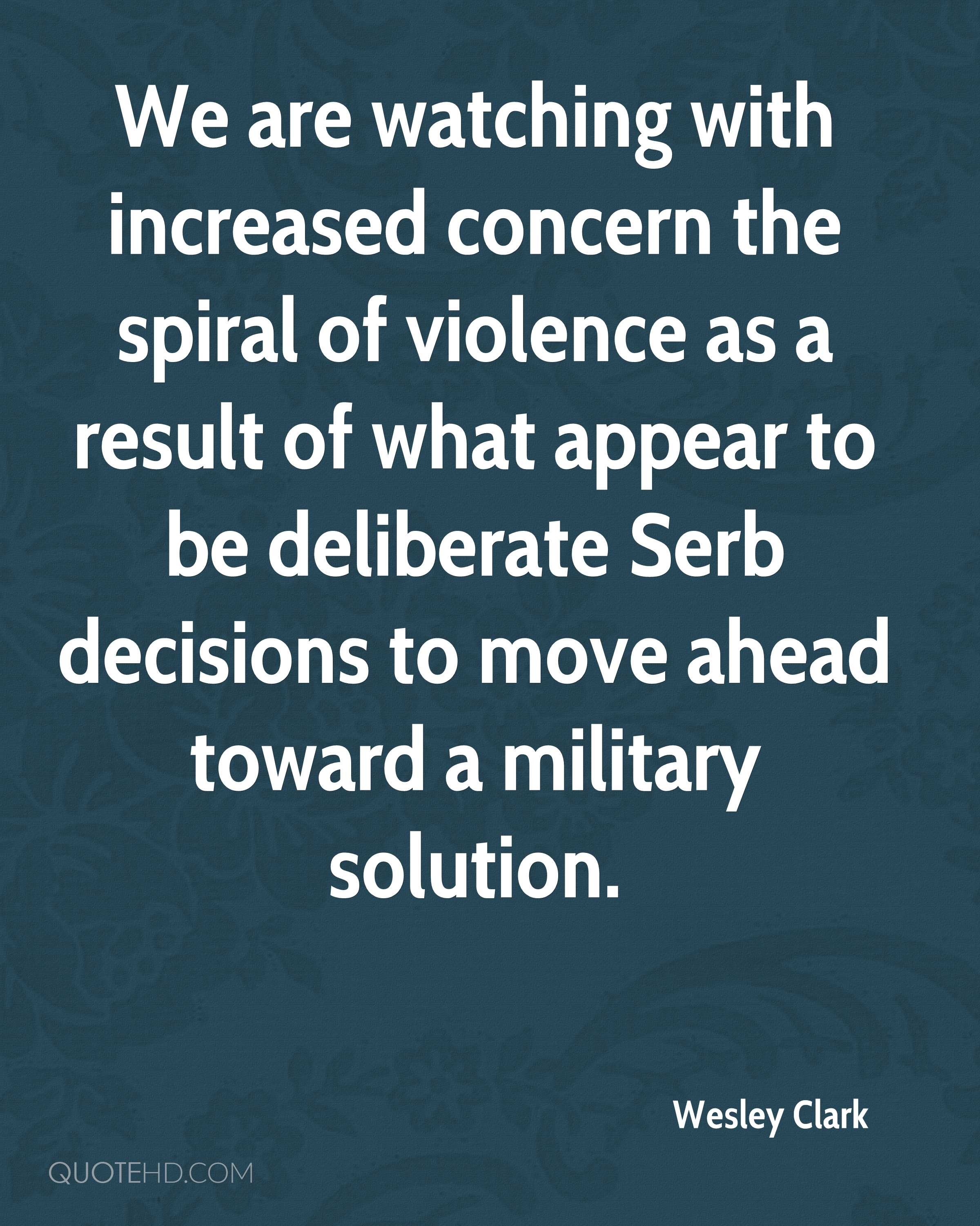 We are watching with increased concern the spiral of violence as a result of what appear to be deliberate Serb decisions to move ahead toward a military solution.
